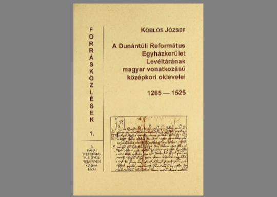 Köblös József: A Dunántúli Református Egyházkerület Levéltárának magyar vonatkozású középkori oklevelei 1265-1525
