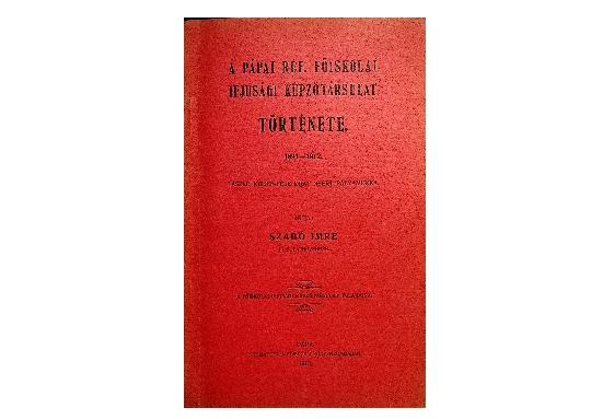 Szabó Imre: A Pápai Ref. Főiskolai Ifjúsági Képzőtársulat története (1913)
